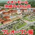 【速報】イオンモール沖縄ライカム店 プレオープン情報!!!